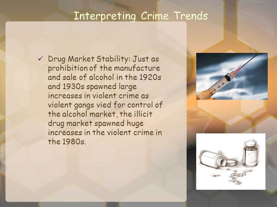Interpreting Crime Trends Drug Market Stability: Just as prohibition of the manufacture and sale of alcohol in the 1920s and 1930s spawned large incre