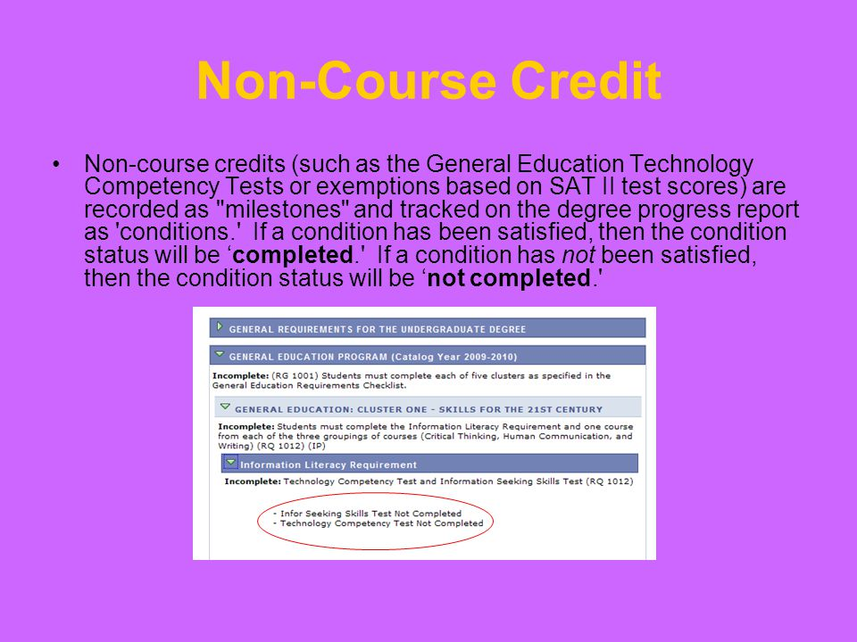 Non-Course Credit Non-course credits (such as the General Education Technology Competency Tests or exemptions based on SAT II test scores) are recorded as milestones and tracked on the degree progress report as conditions. If a condition has been satisfied, then the condition status will be 'completed. If a condition has not been satisfied, then the condition status will be 'not completed.