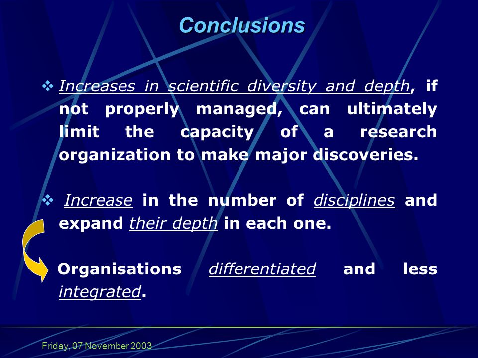Friday, 07 November 2003 Conclusions  Increases in scientific diversity and depth, if not properly managed, can ultimately limit the capacity of a research organization to make major discoveries.