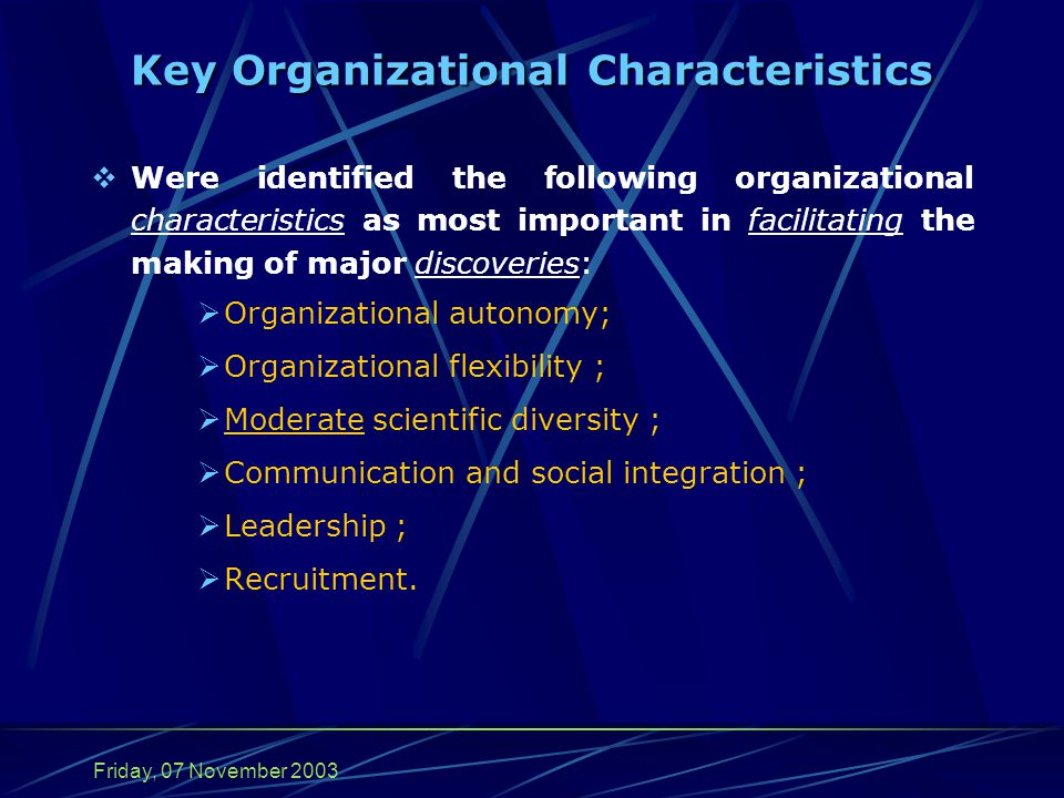 Friday, 07 November 2003 Key Organizational Characteristics  Were identified the following organizational characteristics as most important in facilitating the making of major discoveries:  Organizational autonomy;  Organizational flexibility ;  Moderate scientific diversity ;  Communication and social integration ;  Leadership ;  Recruitment.