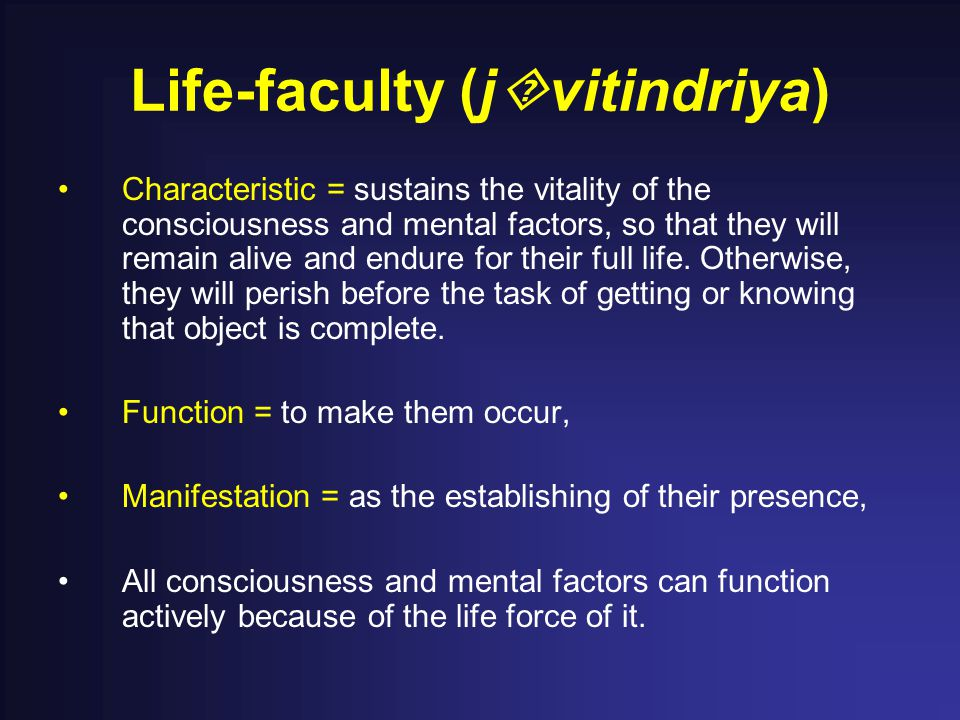 Life-faculty (j  vitindriya) Characteristic = sustains the vitality of the consciousness and mental factors, so that they will remain alive and endure for their full life.