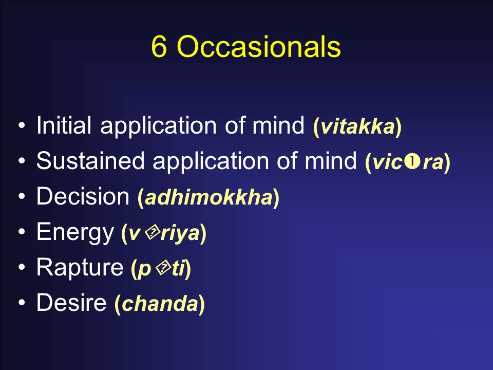 6 Occasionals Initial application of mind (vitakka) Sustained application of mind (vic  ra) Decision (adhimokkha) Energy (v  riya) Rapture (p  ti) Desire (chanda)