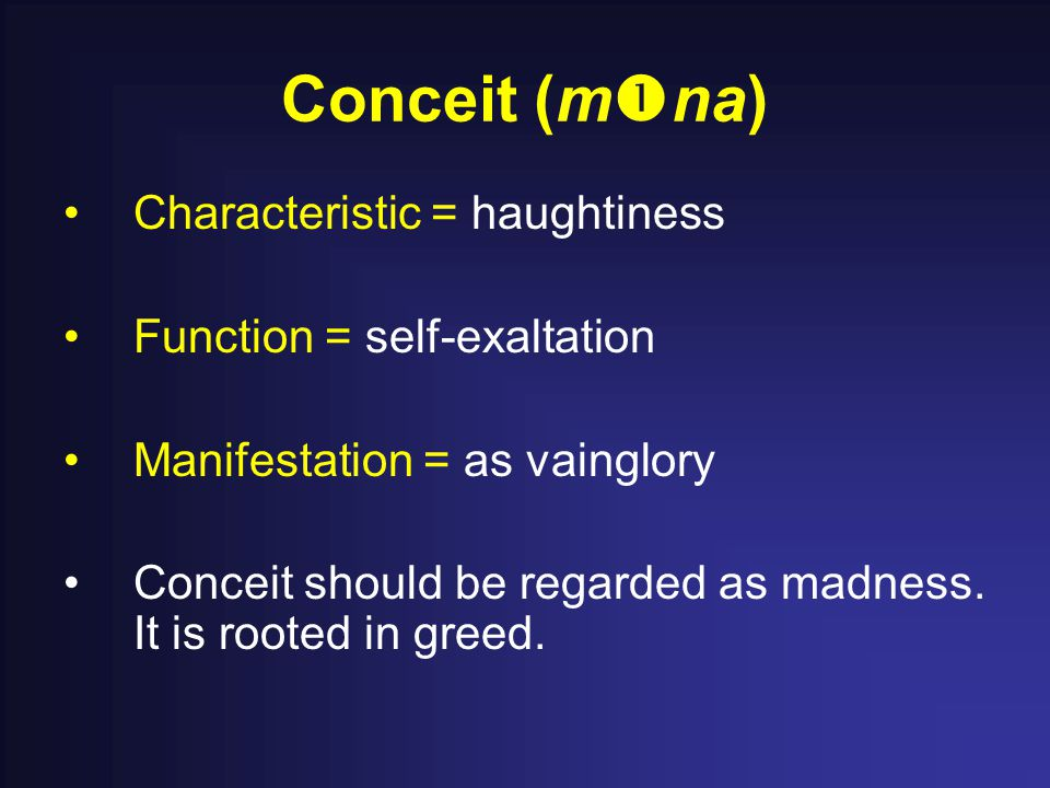 Conceit (m  na) Characteristic = haughtiness Function = self-exaltation Manifestation = as vainglory Conceit should be regarded as madness.