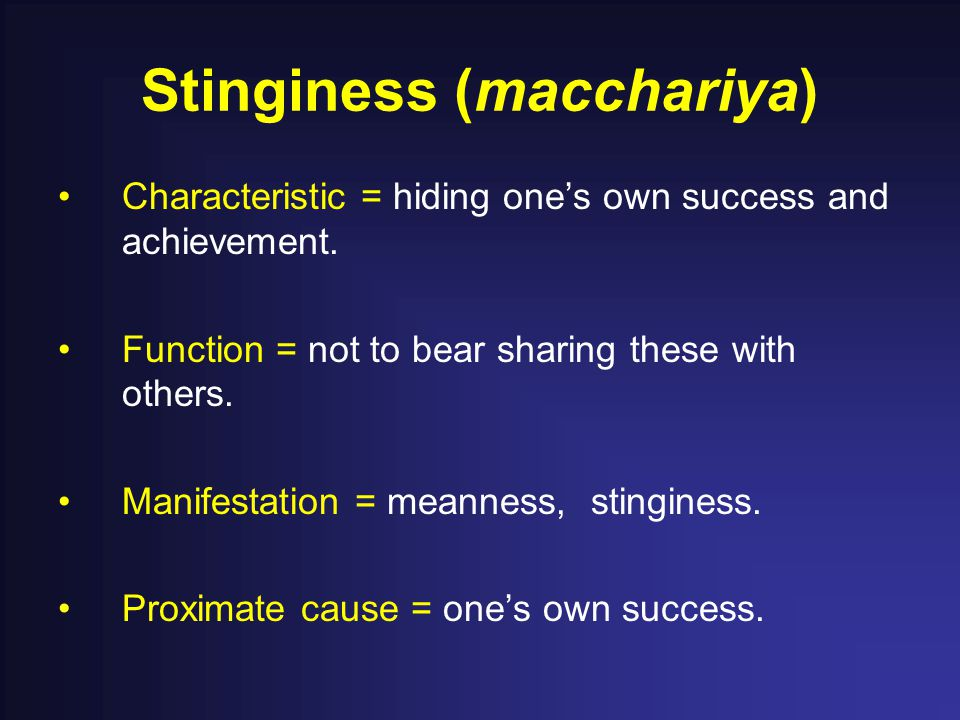 Stinginess (macchariya) Characteristic = hiding one's own success and achievement. Function = not to bear sharing these with others. Manifestation = m