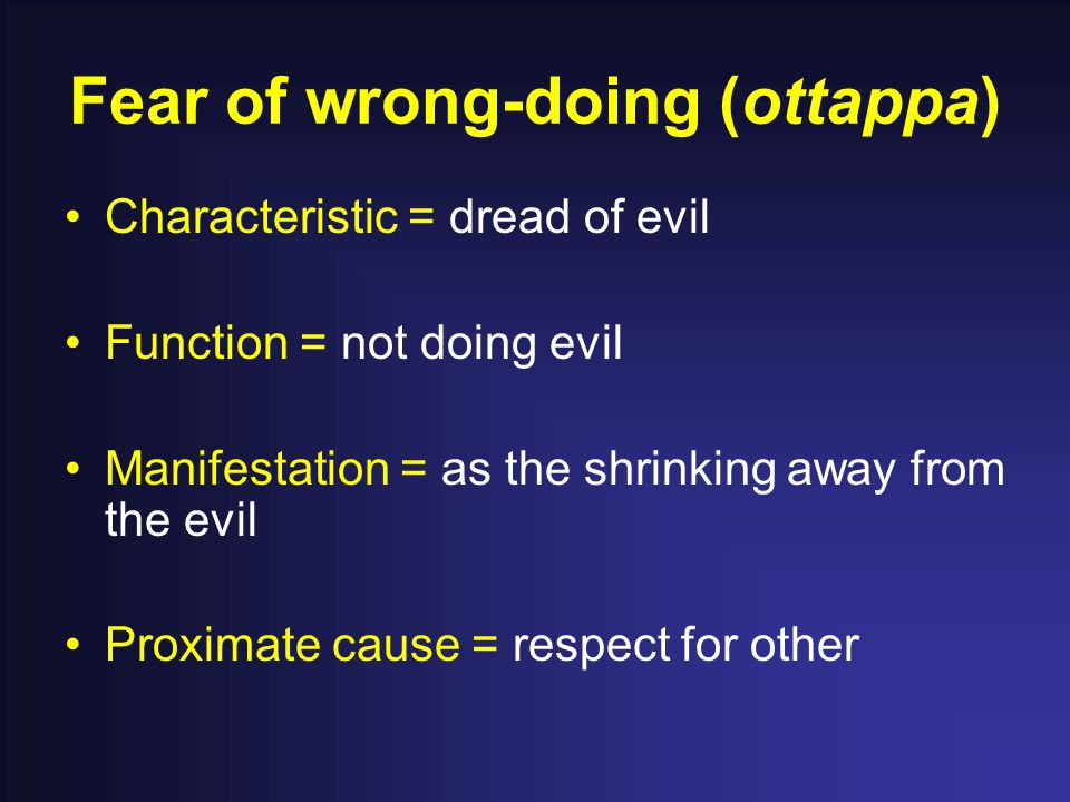 Fear of wrong-doing (ottappa) Characteristic = dread of evil Function = not doing evil Manifestation = as the shrinking away from the evil Proximate c