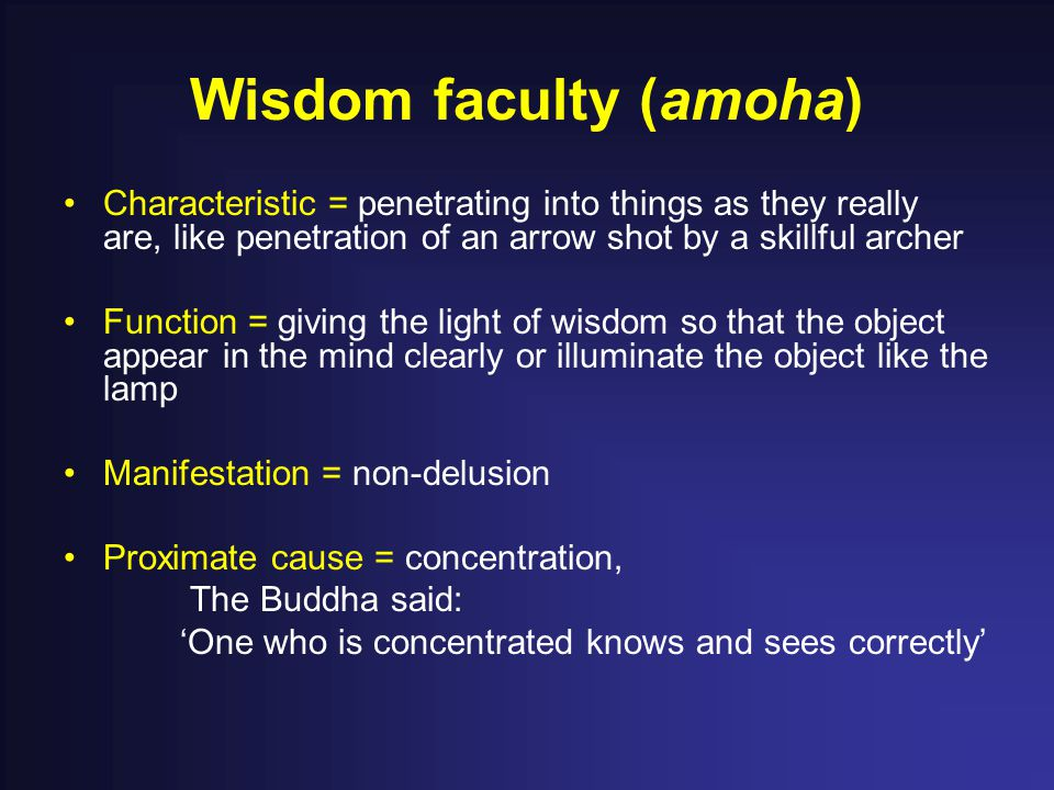 Wisdom faculty (amoha) Characteristic = penetrating into things as they really are, like penetration of an arrow shot by a skillful archer Function =
