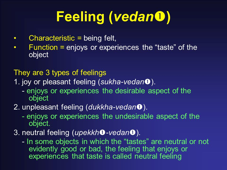 """Feeling (vedan  ) Characteristic = being felt, Function = enjoys or experiences the """"taste"""" of the object They are 3 types of feelings 1. joy or plea"""