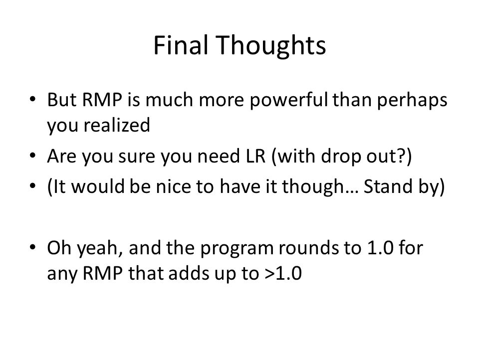 Final Thoughts But RMP is much more powerful than perhaps you realized Are you sure you need LR (with drop out?) (It would be nice to have it though…