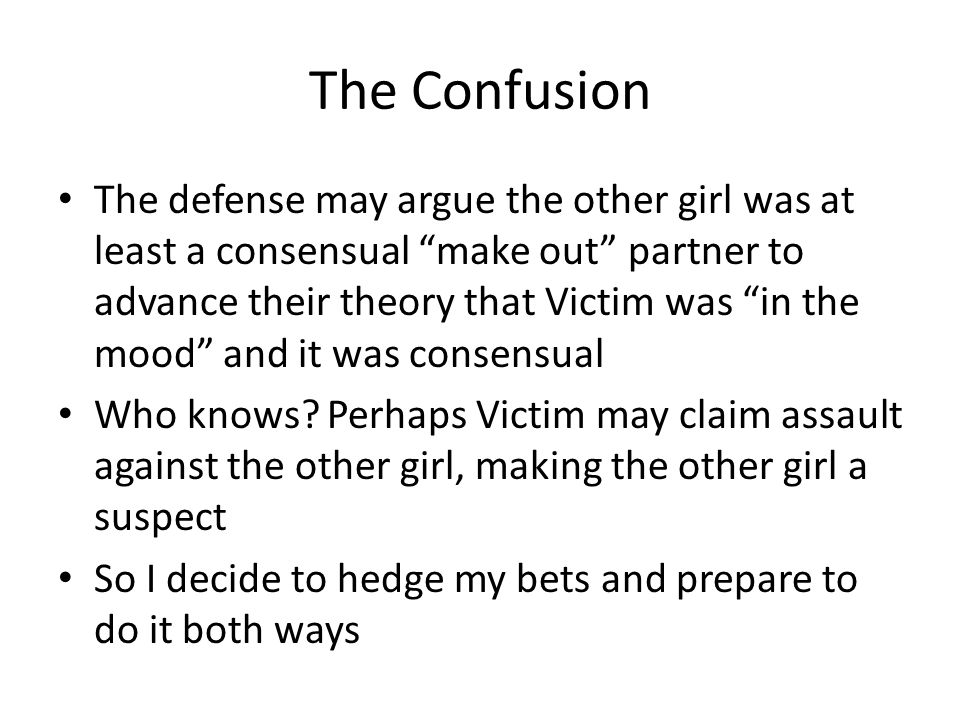 "The Confusion The defense may argue the other girl was at least a consensual ""make out"" partner to advance their theory that Victim was ""in the mood"""
