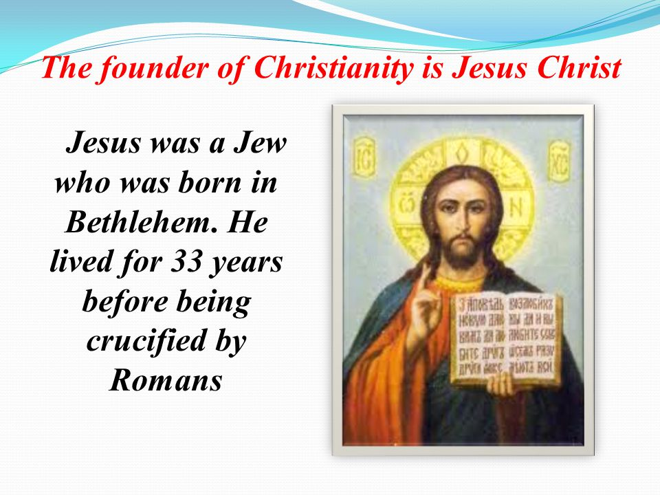 The founder of Christianity is Jesus Christ Jesus was a Jew who was born in Bethlehem.