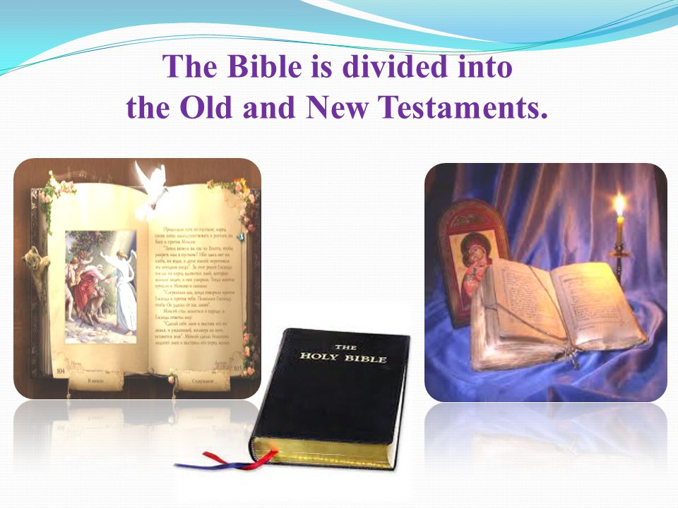 The Bible is divided into the Old and New Testaments.