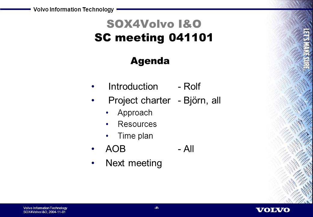 Volvo Information Technology SOX4Volvo I&O, 2004-11-01 1 SOX4Volvo I&O SC meeting 041101 Introduction - Rolf Project charter - Björn, all Approach Resources Time plan AOB - All Next meeting Agenda