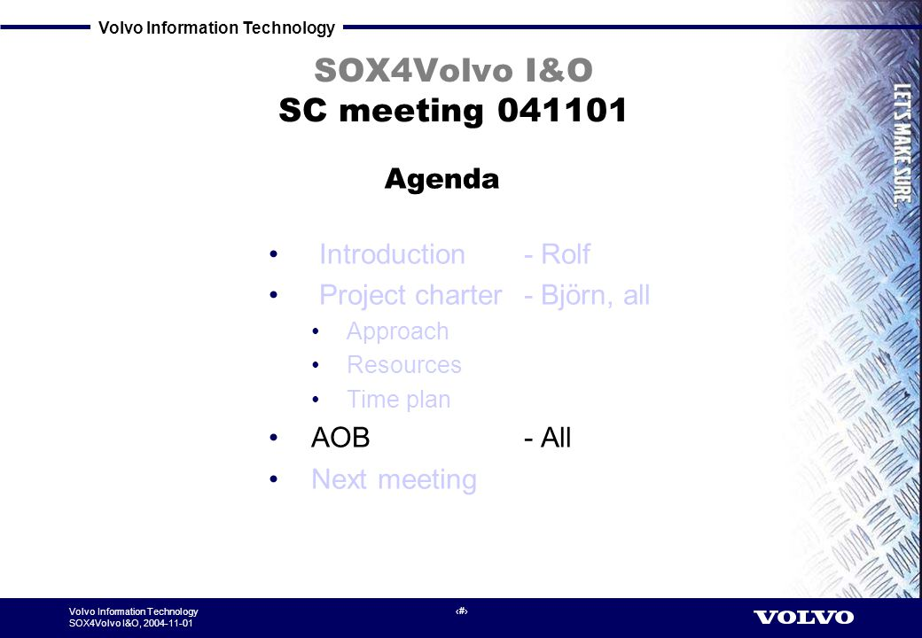 Volvo Information Technology SOX4Volvo I&O, 2004-11-01 6 SOX4Volvo I&O SC meeting 041101 Introduction - Rolf Project charter - Björn, all Approach Res