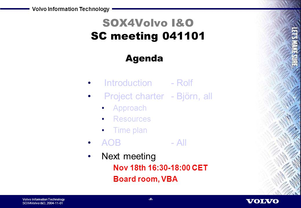 Volvo Information Technology SOX4Volvo I&O, 2004-11-01 7 SOX4Volvo I&O SC meeting 041101 Introduction - Rolf Project charter - Björn, all Approach Resources Time plan AOB - All Next meeting Nov 18th 16:30-18:00 CET Board room, VBA Agenda