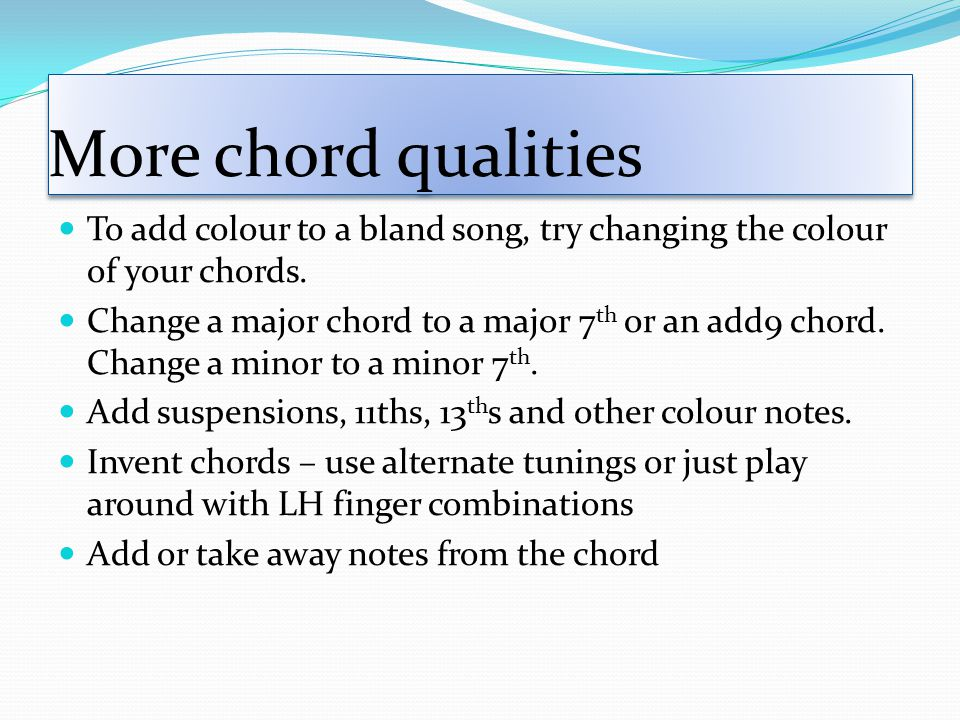 More chord qualities To add colour to a bland song, try changing the colour of your chords.