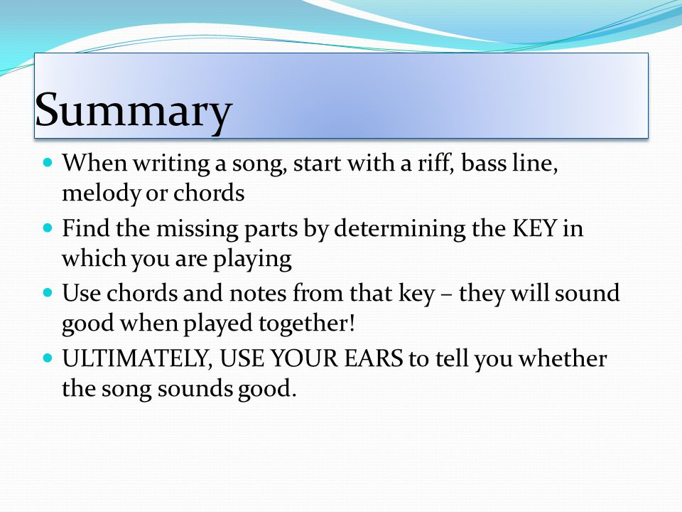 Summary When writing a song, start with a riff, bass line, melody or chords Find the missing parts by determining the KEY in which you are playing Use chords and notes from that key – they will sound good when played together.