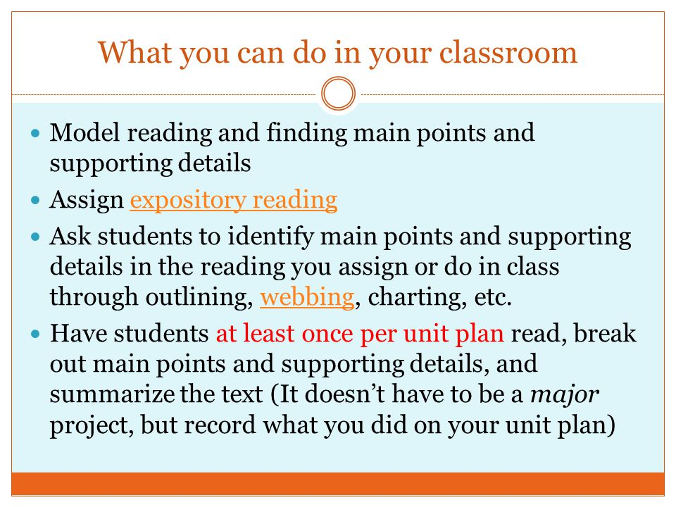 What you can do in your classroom Model reading and finding main points and supporting details Assign expository readingexpository reading Ask students to identify main points and supporting details in the reading you assign or do in class through outlining, webbing, charting, etc.webbing Have students at least once per unit plan read, break out main points and supporting details, and summarize the text (It doesn't have to be a major project, but record what you did on your unit plan)