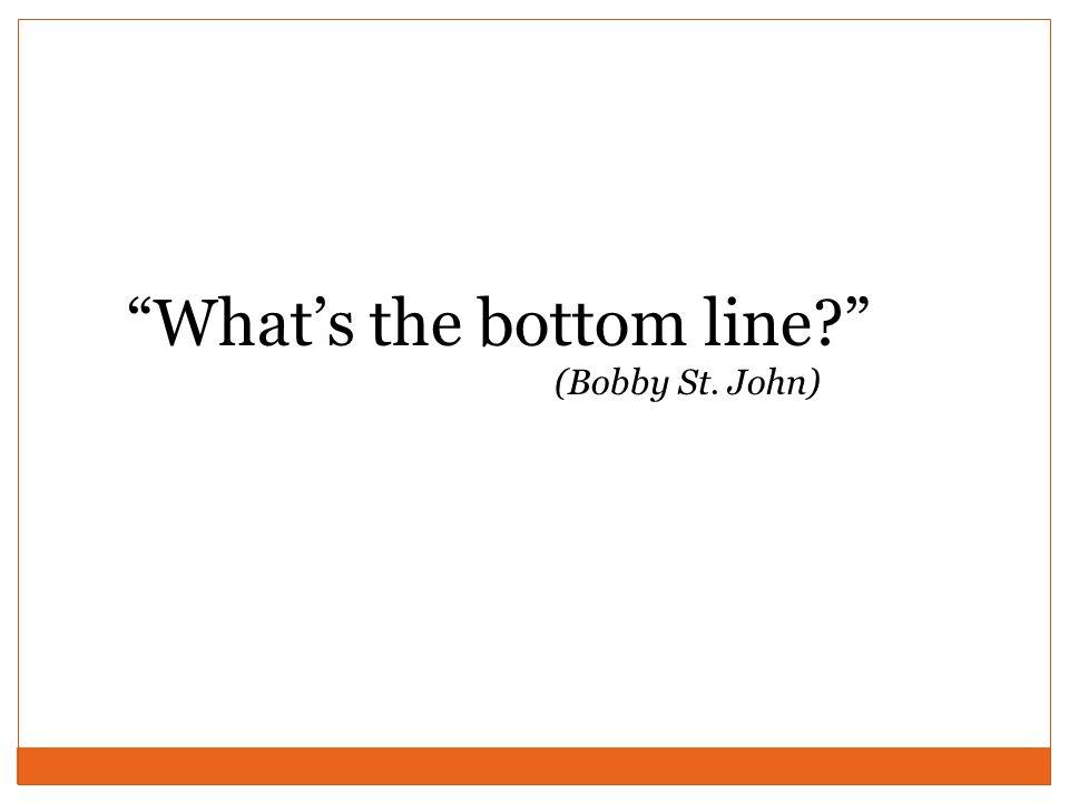 What's the bottom line (Bobby St. John)
