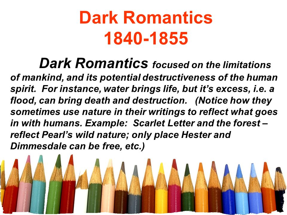 Dark Romantics 1840-1855 Dark Romantics focused on the limitations of mankind, and its potential destructiveness of the human spirit. For instance, wa