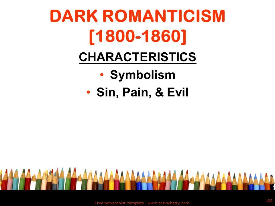 DARK ROMANTICISM [1800-1860] CHARACTERISTICS Symbolism Sin, Pain, & Evil Free powerpoint template: www.brainybetty.com 103