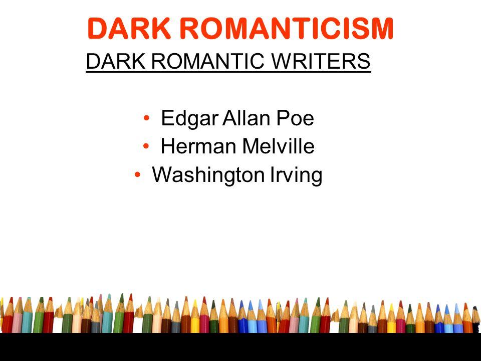 DARK ROMANTICISM DARK ROMANTIC WRITERS Edgar Allan Poe Herman Melville Washington Irving