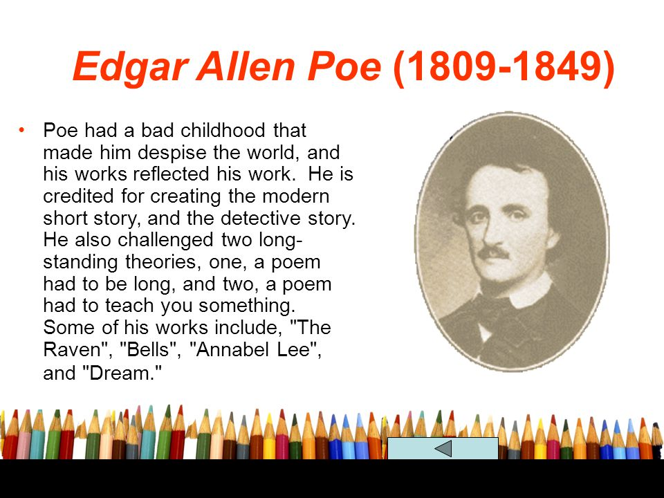 Edgar Allen Poe (1809-1849) Poe had a bad childhood that made him despise the world, and his works reflected his work. He is credited for creating the