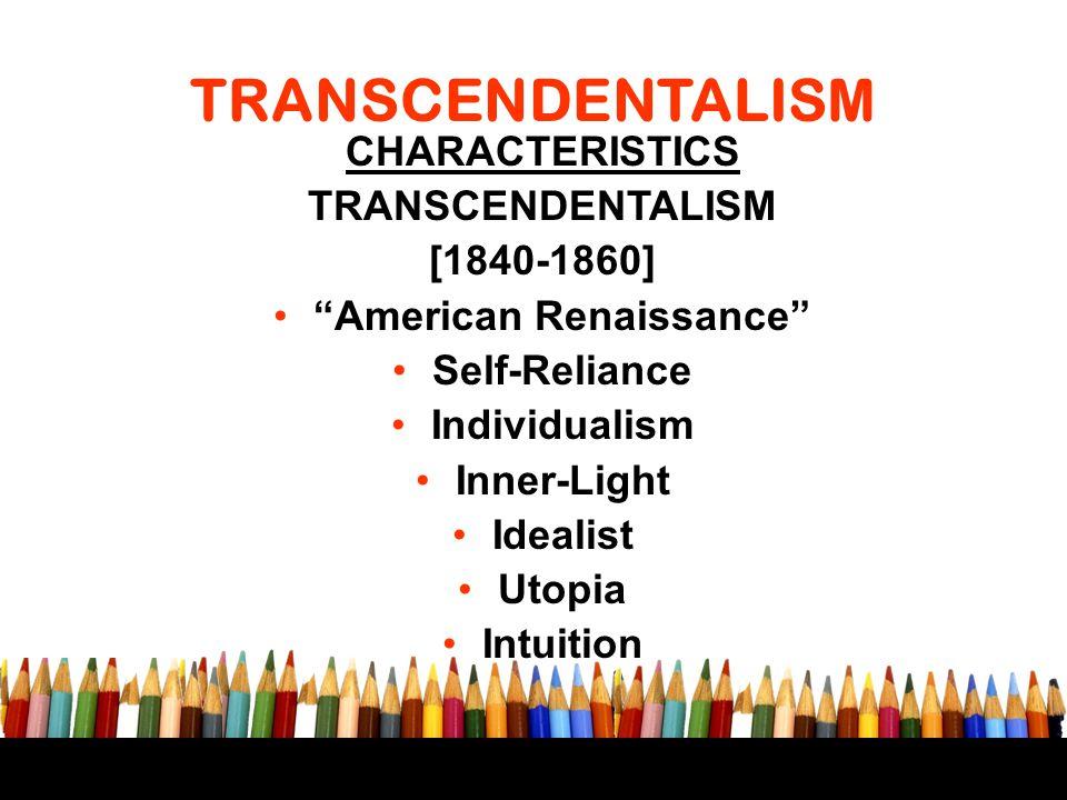 "TRANSCENDENTALISM CHARACTERISTICS TRANSCENDENTALISM [1840-1860] ""American Renaissance"" Self-Reliance Individualism Inner-Light Idealist Utopia Intuiti"
