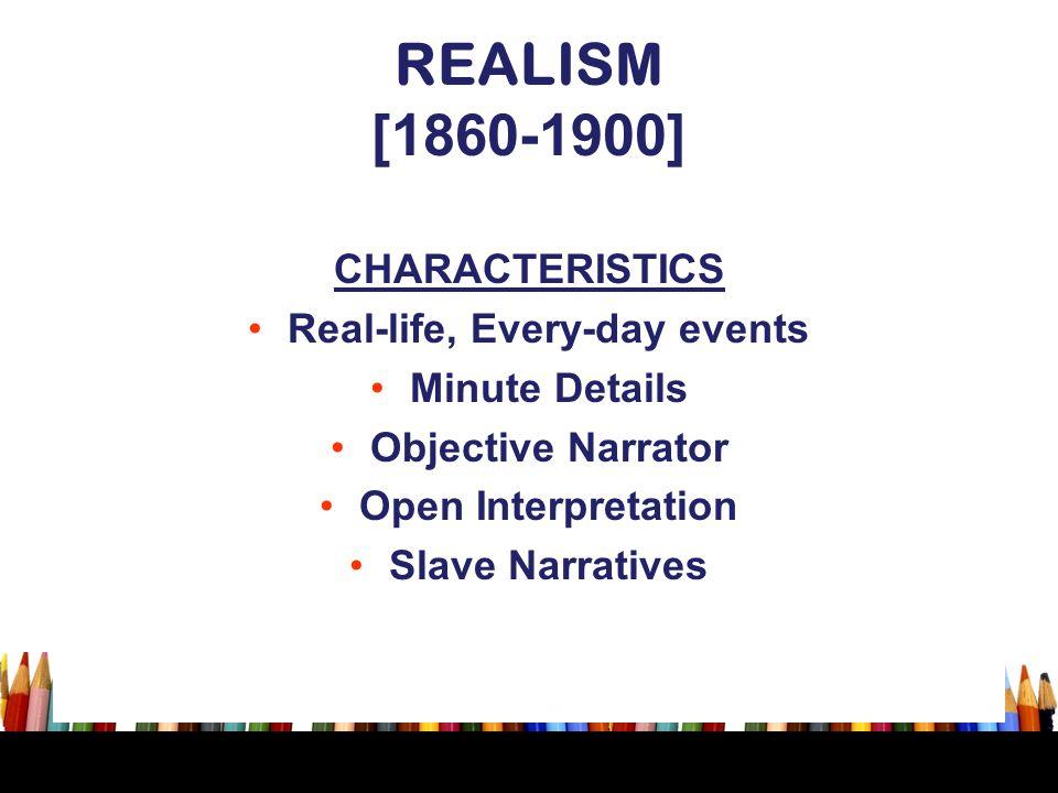 REALISM [1860-1900] CHARACTERISTICS Real-life, Every-day events Minute Details Objective Narrator Open Interpretation Slave Narratives