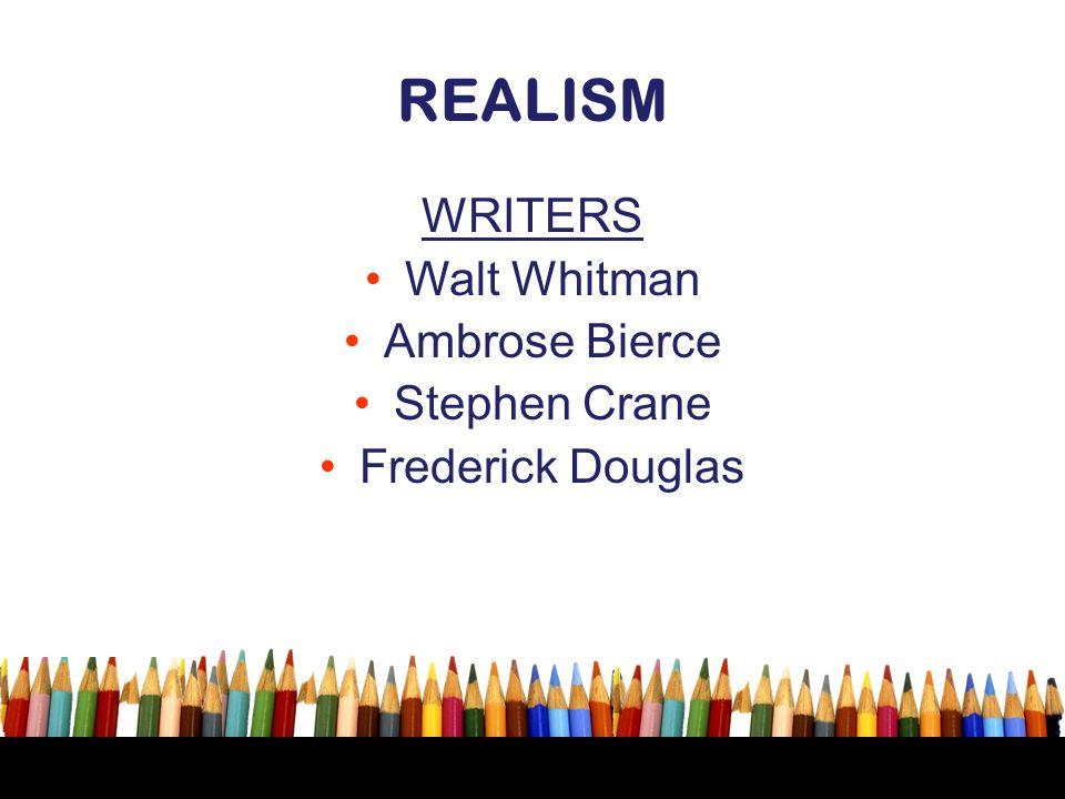 REALISM WRITERS Walt Whitman Ambrose Bierce Stephen Crane Frederick Douglas