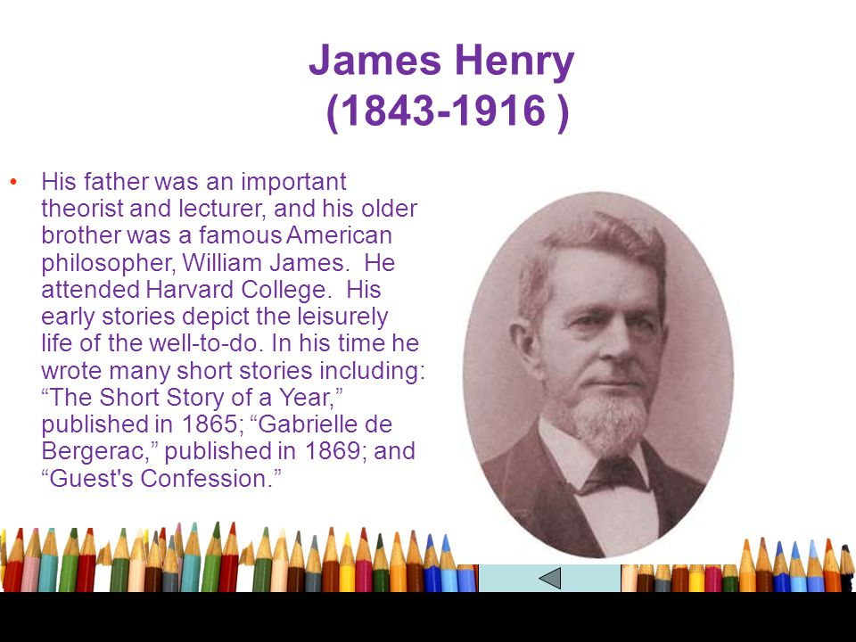 James Henry (1843-1916 ) His father was an important theorist and lecturer, and his older brother was a famous American philosopher, William James. He