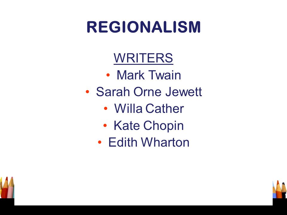 REGIONALISM WRITERS Mark Twain Sarah Orne Jewett Willa Cather Kate Chopin Edith Wharton