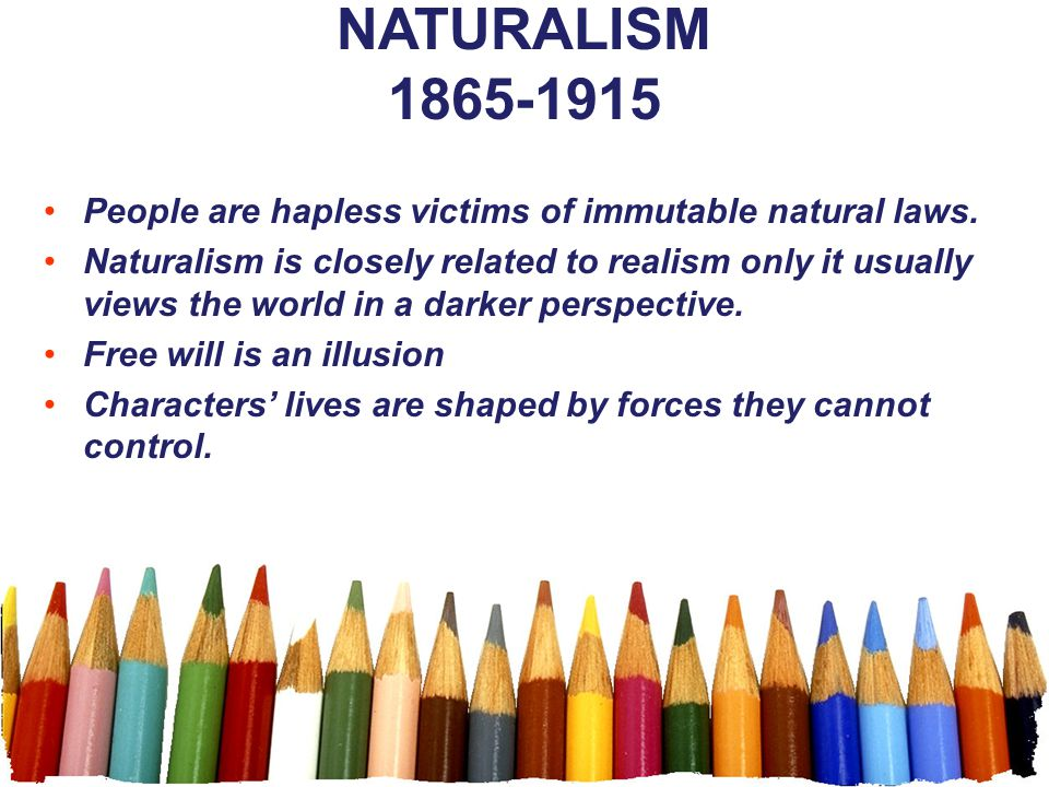 NATURALISM 1865-1915 People are hapless victims of immutable natural laws. Naturalism is closely related to realism only it usually views the world in