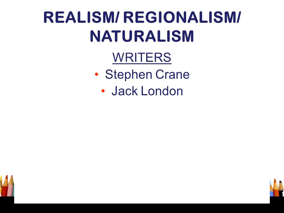 REALISM/ REGIONALISM/ NATURALISM WRITERS Stephen Crane Jack London