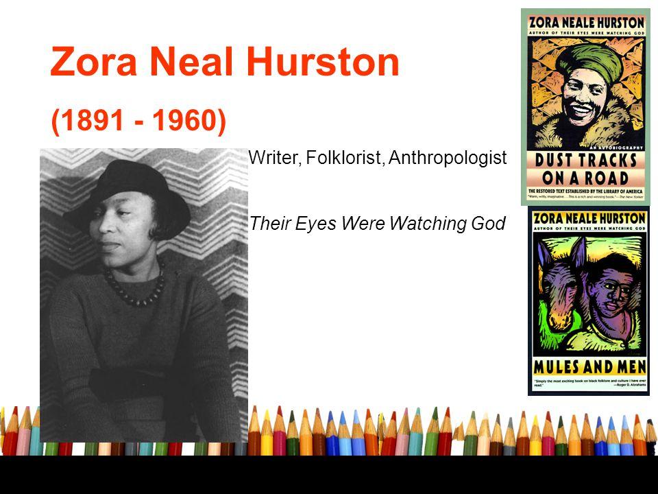 Zora Neal Hurston (1891 - 1960) Writer, Folklorist, Anthropologist Their Eyes Were Watching God