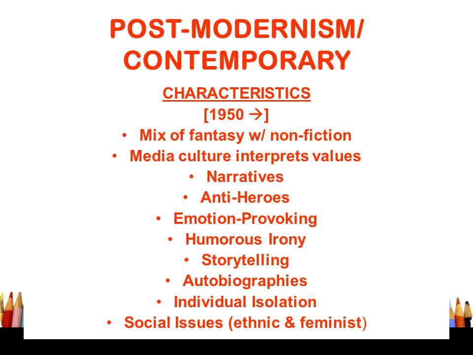 POST-MODERNISM/ CONTEMPORARY CHARACTERISTICS [1950  ] Mix of fantasy w/ non-fiction Media culture interprets values Narratives Anti-Heroes Emotion-Pr