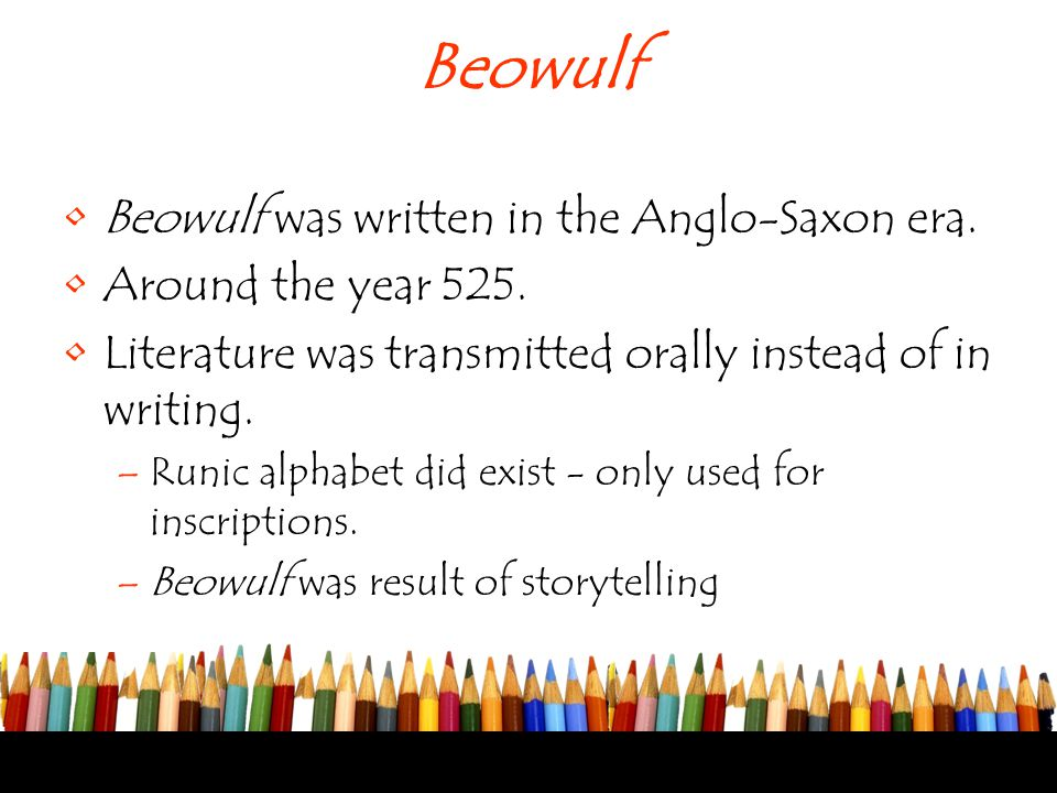 Beowulf Beowulf was written in the Anglo-Saxon era. Around the year 525. Literature was transmitted orally instead of in writing. –Runic alphabet did