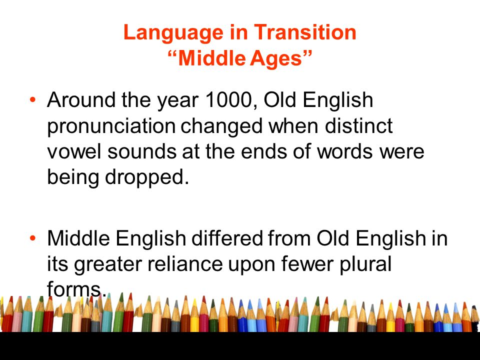 """Language in Transition """"Middle Ages"""" Around the year 1000, Old English pronunciation changed when distinct vowel sounds at the ends of words were bein"""