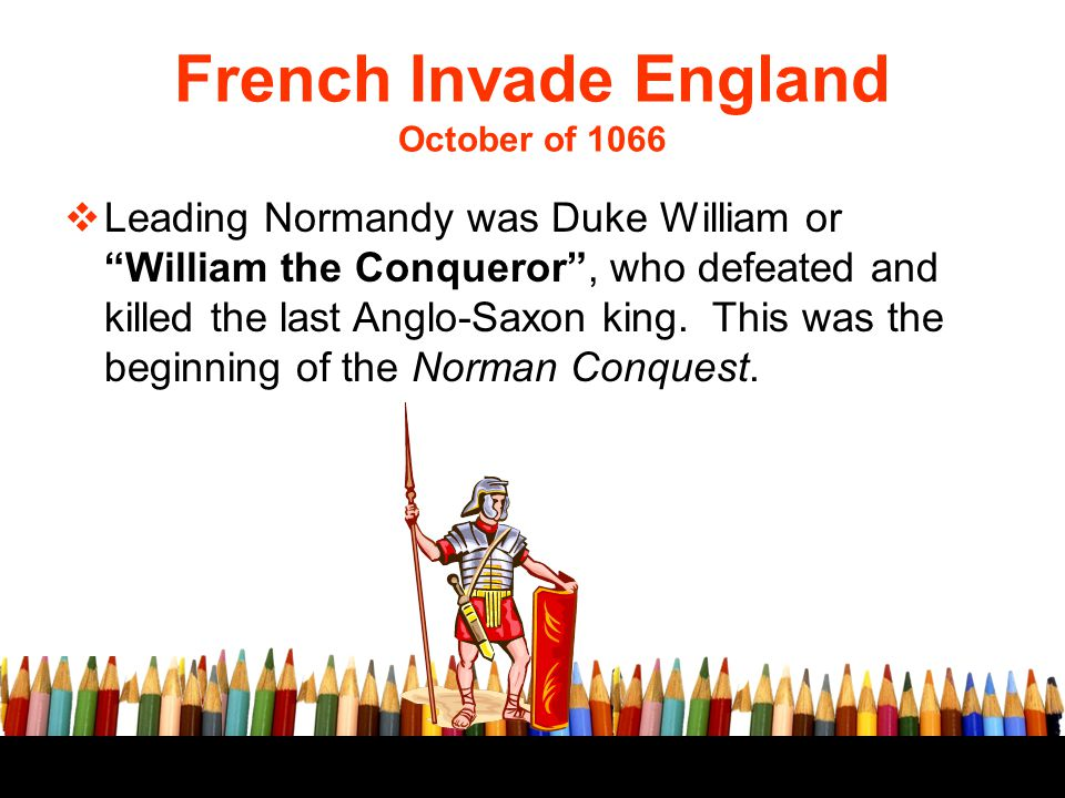 """French Invade England October of 1066  Leading Normandy was Duke William or """"William the Conqueror"""", who defeated and killed the last Anglo-Saxon kin"""
