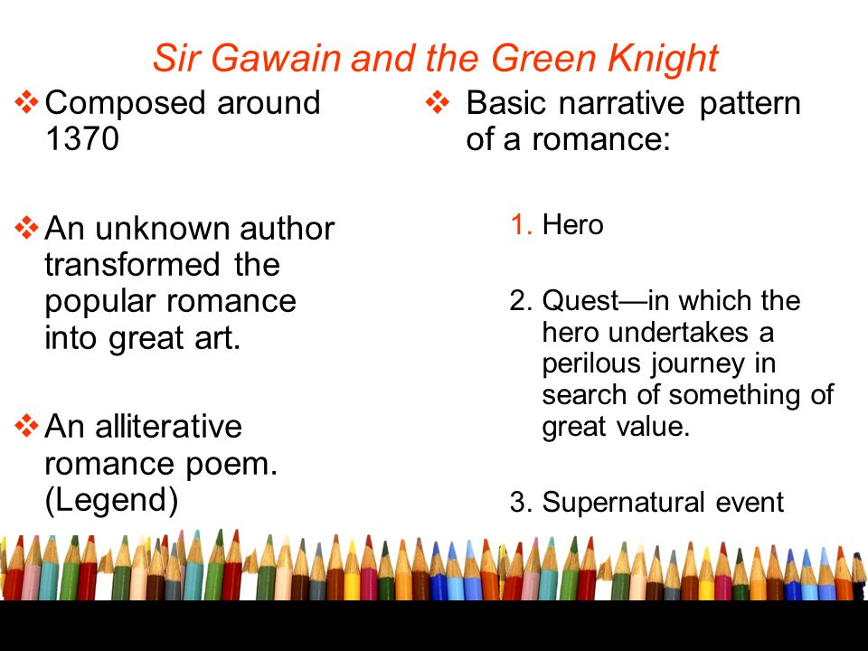 Sir Gawain and the Green Knight  Composed around 1370  An unknown author transformed the popular romance into great art.  An alliterative romance p