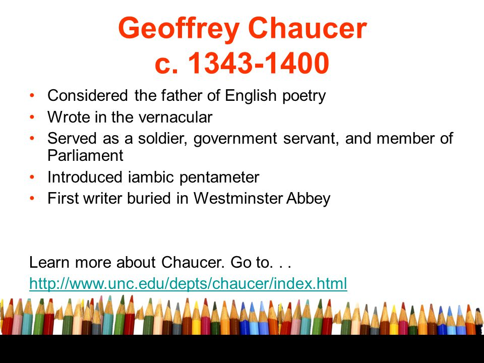 Geoffrey Chaucer c. 1343-1400 Considered the father of English poetry Wrote in the vernacular Served as a soldier, government servant, and member of P