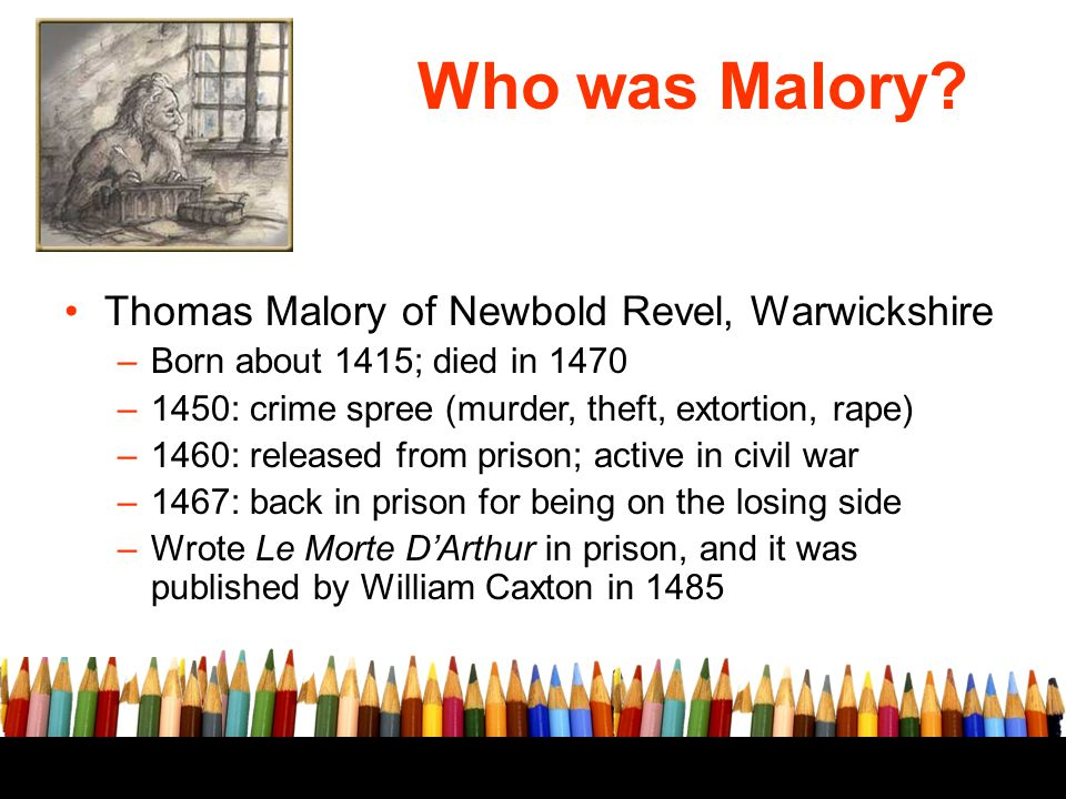 Who was Malory? Thomas Malory of Newbold Revel, Warwickshire –Born about 1415; died in 1470 –1450: crime spree (murder, theft, extortion, rape) –1460: