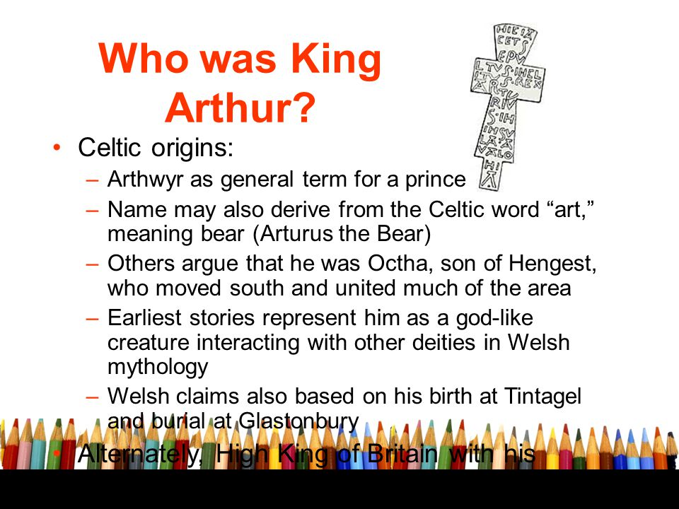 """Who was King Arthur? Celtic origins: –Arthwyr as general term for a prince –Name may also derive from the Celtic word """"art,"""" meaning bear (Arturus the"""