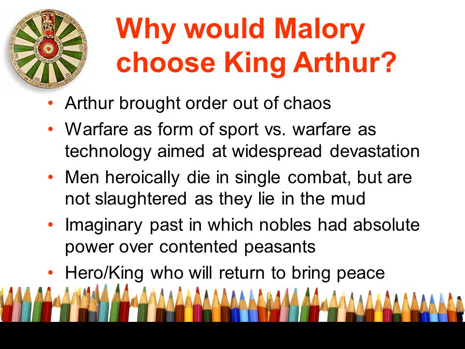 Why would Malory choose King Arthur? Arthur brought order out of chaos Warfare as form of sport vs. warfare as technology aimed at widespread devastat