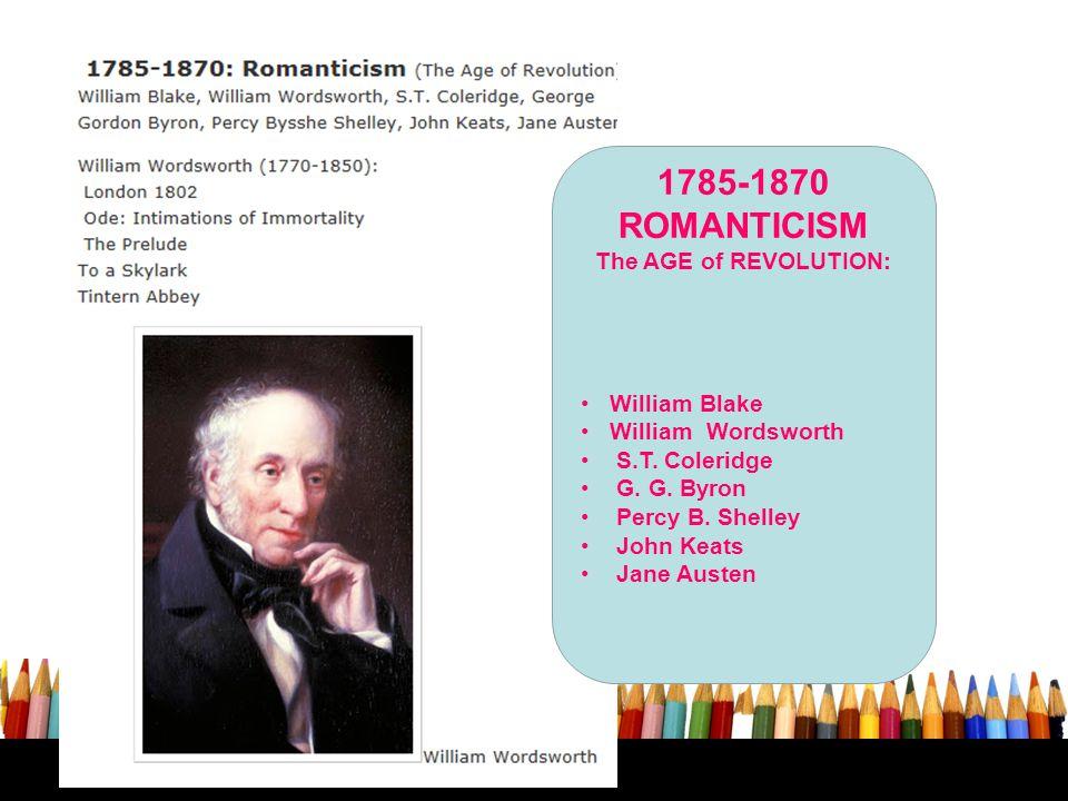 1785-1870 ROMANTICISM The AGE of REVOLUTION: William Blake William Wordsworth S.T. Coleridge G. G. Byron Percy B. Shelley John Keats Jane Austen