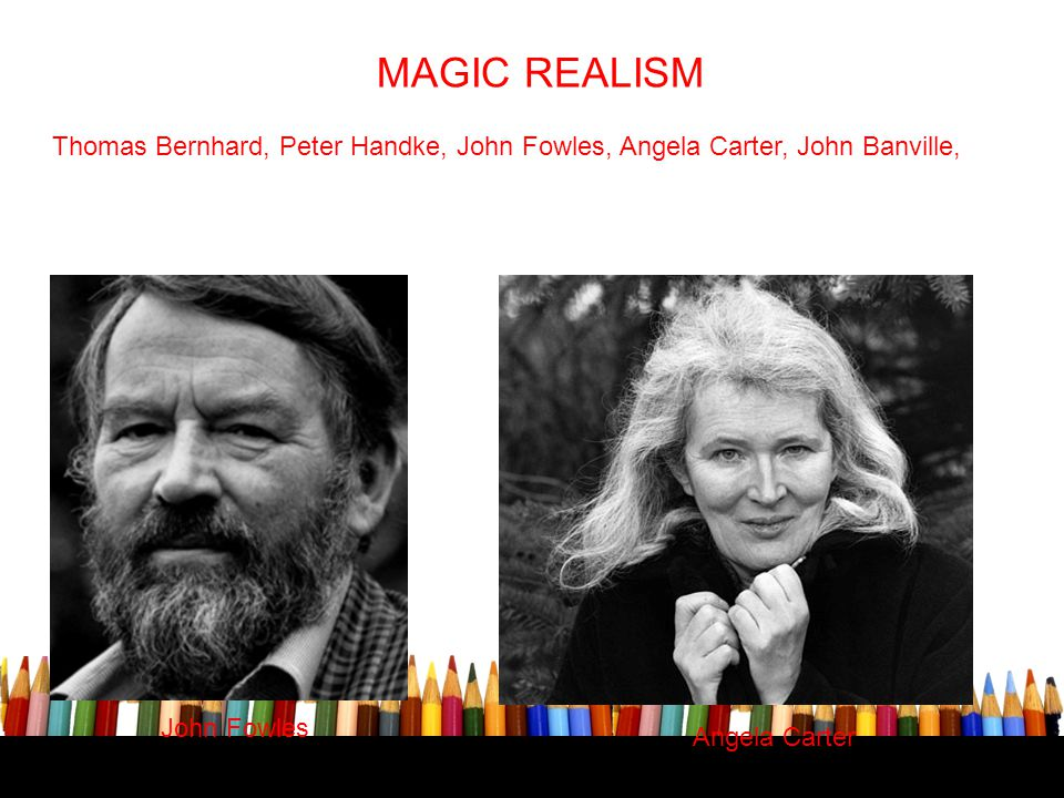 MAGIC REALISM Thomas Bernhard, Peter Handke, John Fowles, Angela Carter, John Banville, John Fowles Angela Carter