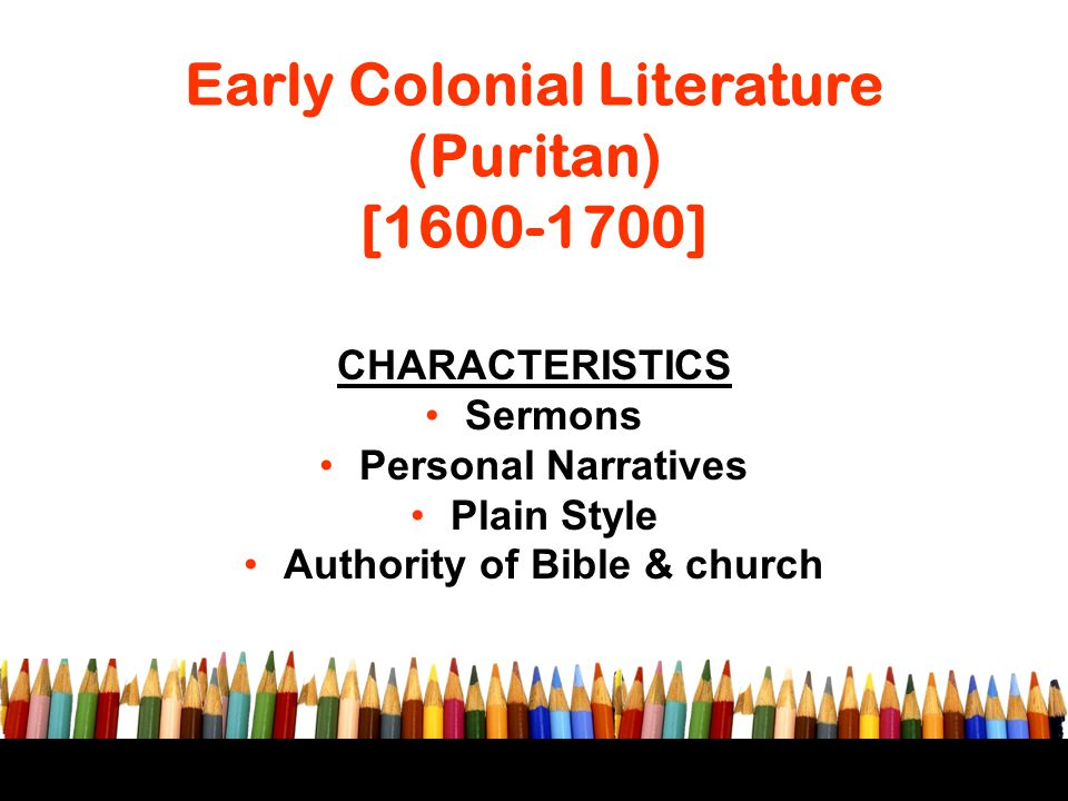Early Colonial Literature (Puritan) [1600-1700] CHARACTERISTICS Sermons Personal Narratives Plain Style Authority of Bible & church