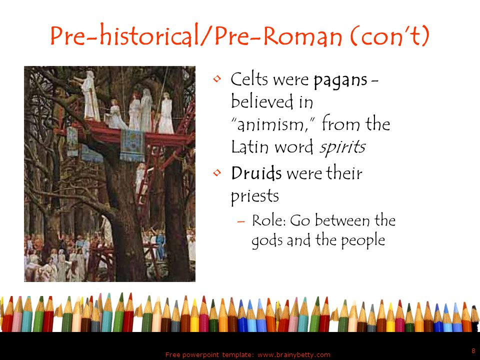"""Free powerpoint template: www.brainybetty.com 8 Pre-historical/Pre-Roman (con't) Celts were pagans - believed in """"animism,"""" from the Latin word spirit"""