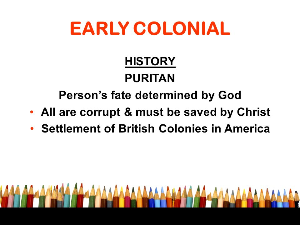 EARLY COLONIAL HISTORY PURITAN Person's fate determined by God All are corrupt & must be saved by Christ Settlement of British Colonies in America
