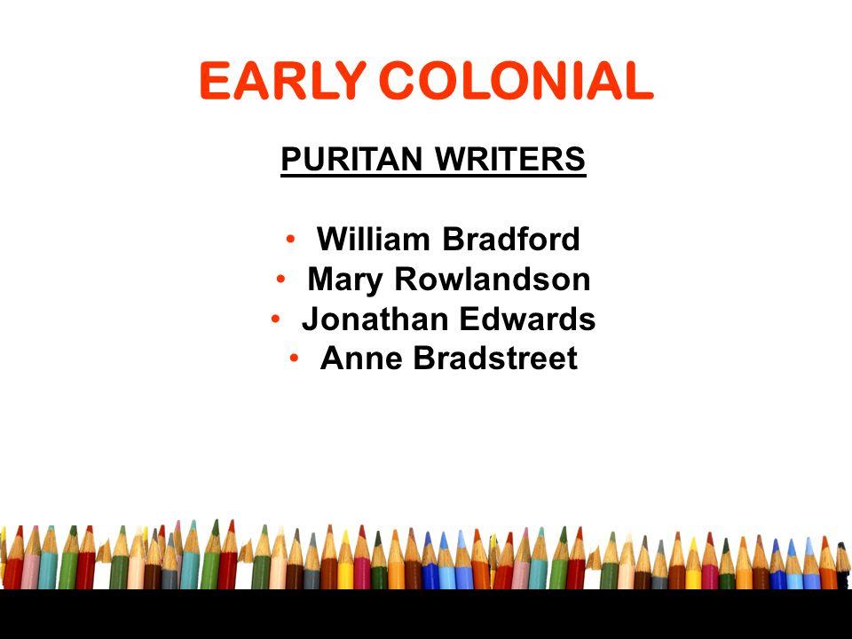 EARLY COLONIAL PURITAN WRITERS William Bradford Mary Rowlandson Jonathan Edwards Anne Bradstreet