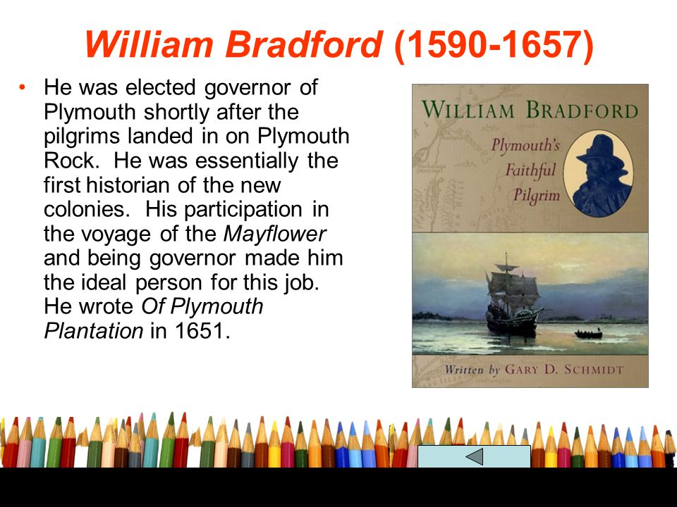 William Bradford (1590-1657) He was elected governor of Plymouth shortly after the pilgrims landed in on Plymouth Rock. He was essentially the first h